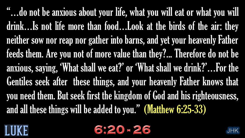 …do not be anxious about your life, what you will eat or what you will drink…Is not life more than food…Look at the birds of the air: they neither sow nor reap nor gather into barns, and yet your heavenly Father feeds them.