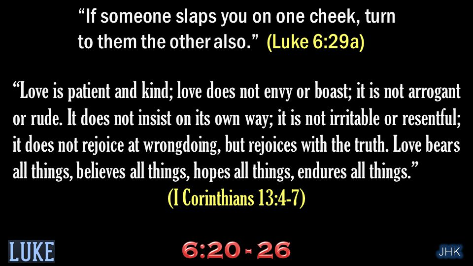 If someone slaps you on one cheek, turn to them the other also. (Luke 6:29a) Love is patient and kind; love does not envy or boast; it is not arrogant or rude.