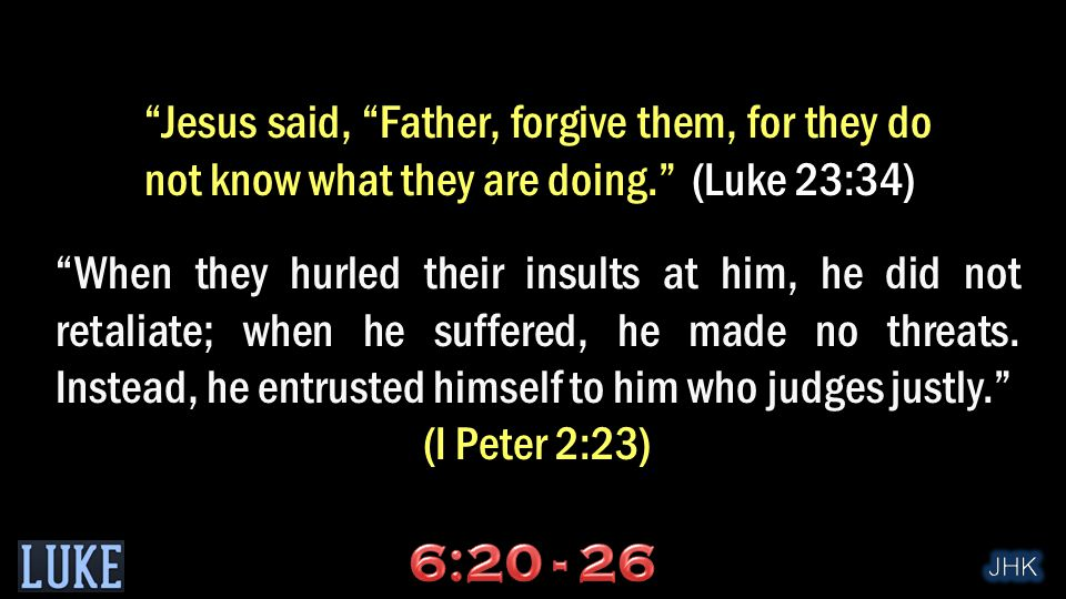 Jesus said, Father, forgive them, for they do not know what they are doing. (Luke 23:34) When they hurled their insults at him, he did not retaliate; when he suffered, he made no threats.
