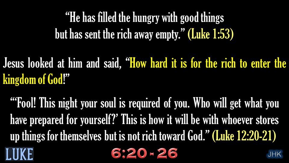 Jesus looked at him and said, How hard it is for the rich to enter the kingdom of God! He has filled the hungry with good things but has sent the rich away empty. (Luke 1:53) 'Fool.