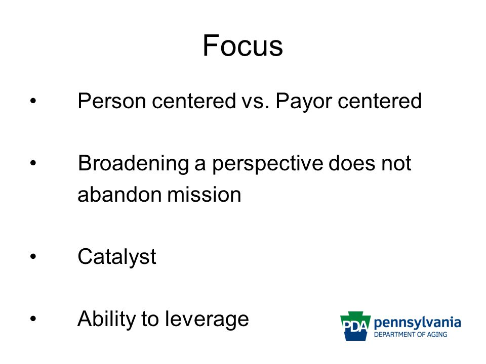 Focus Person centered vs. Payor centered Broadening a perspective does not abandon mission Catalyst Ability to leverage
