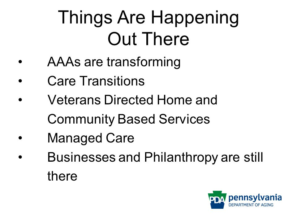 Things Are Happening Out There AAAs are transforming Care Transitions Veterans Directed Home and Community Based Services Managed Care Businesses and