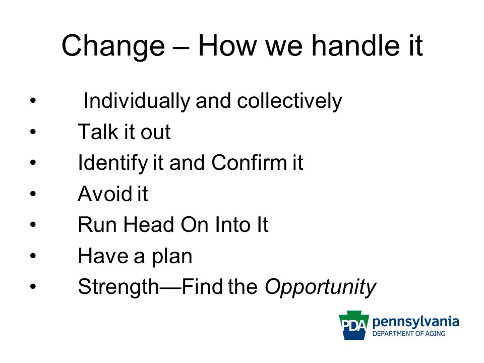 Change – How we handle it Individually and collectively Talk it out Identify it and Confirm it Avoid it Run Head On Into It Have a plan Strength—Find