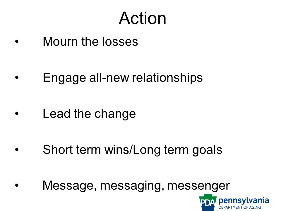 Action Mourn the losses Engage all-new relationships Lead the change Short term wins/Long term goals Message, messaging, messenger