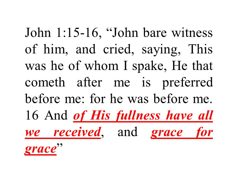 John 1:15-16, John bare witness of him, and cried, saying, This was he of whom I spake, He that cometh after me is preferred before me: for he was before me.