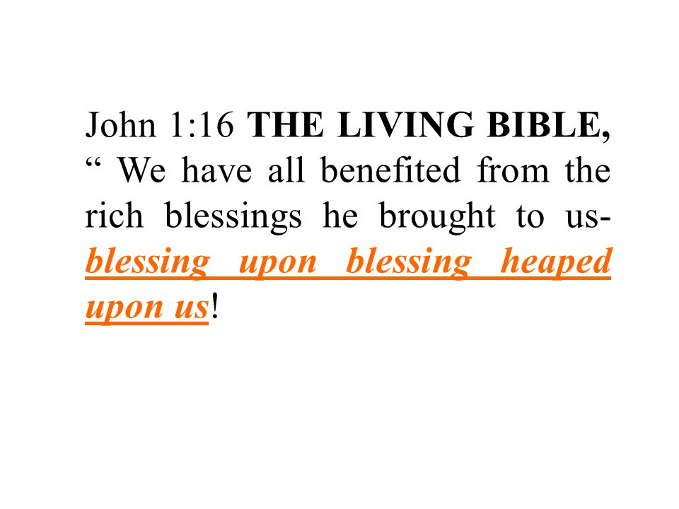 John 1:16 THE LIVING BIBLE, We have all benefited from the rich blessings he brought to us- blessing upon blessing heaped upon us!