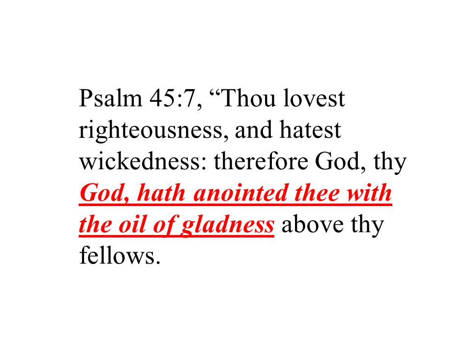 Psalm 45:7, Thou lovest righteousness, and hatest wickedness: therefore God, thy God, hath anointed thee with the oil of gladness above thy fellows.