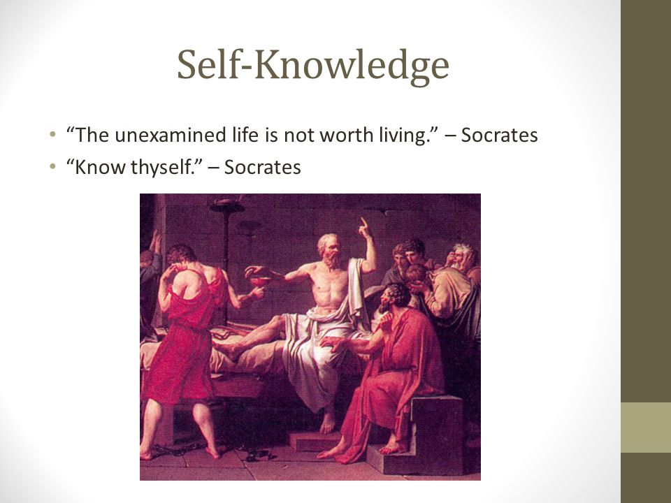Self-Knowledge The unexamined life is not worth living. – Socrates Know thyself. – Socrates