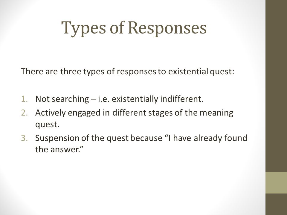 Types of Responses There are three types of responses to existential quest: 1.Not searching – i.e.