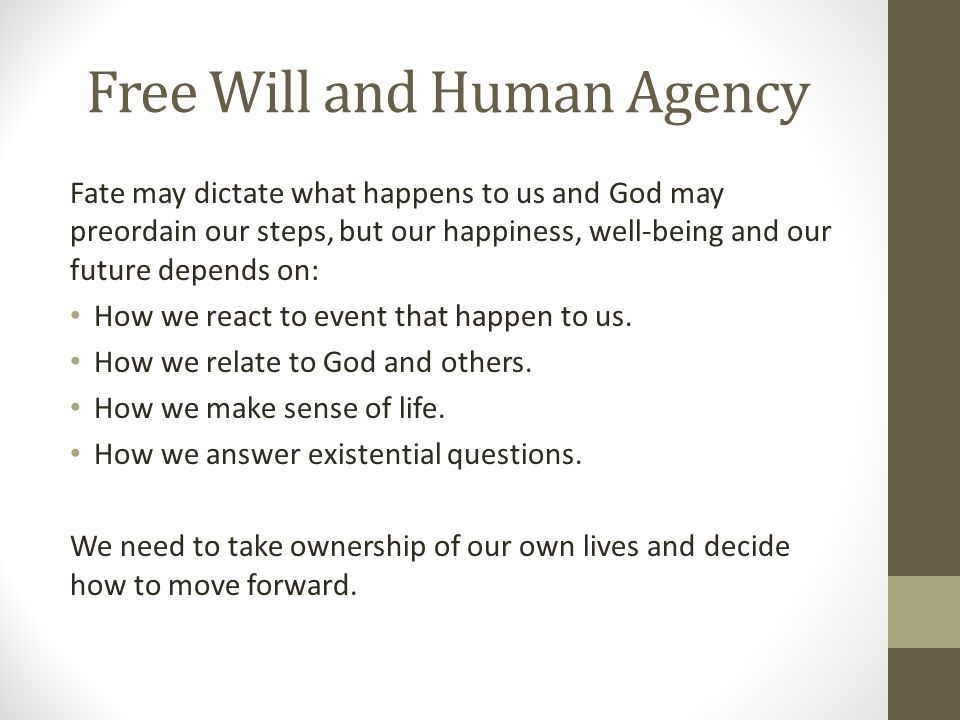 Free Will and Human Agency Fate may dictate what happens to us and God may preordain our steps, but our happiness, well-being and our future depends on: How we react to event that happen to us.