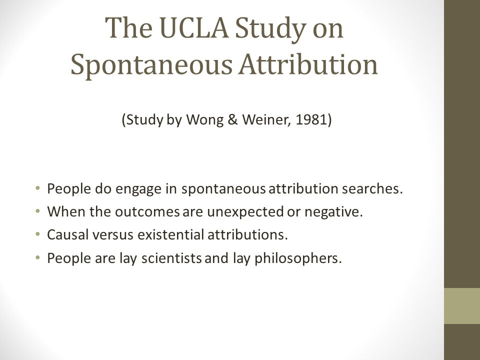 The UCLA Study on Spontaneous Attribution (Study by Wong & Weiner, 1981) People do engage in spontaneous attribution searches.
