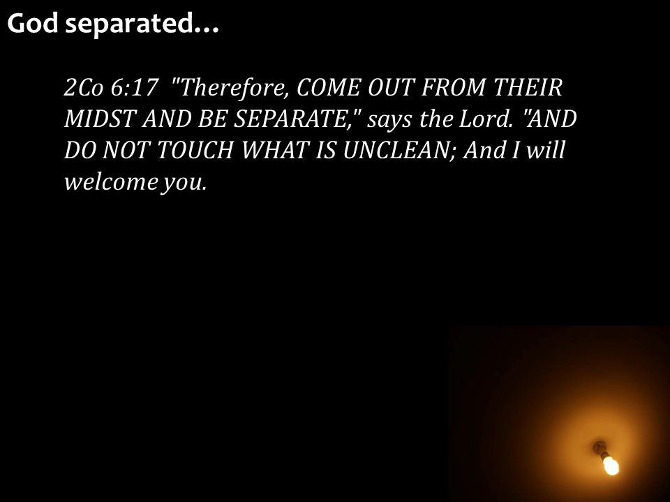 2Co 6:17 Therefore, COME OUT FROM THEIR MIDST AND BE SEPARATE, says the Lord.