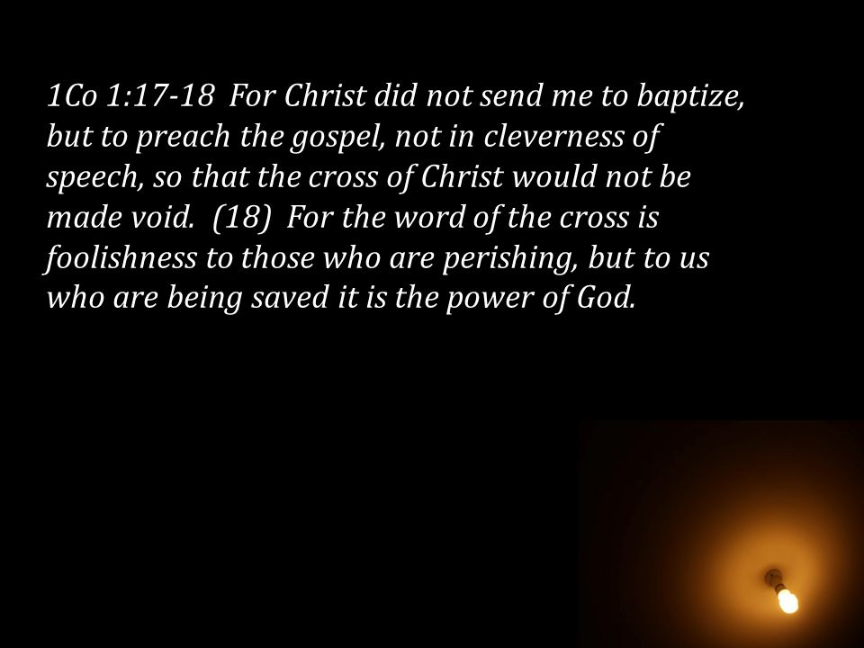 1Co 1:17-18 For Christ did not send me to baptize, but to preach the gospel, not in cleverness of speech, so that the cross of Christ would not be mad