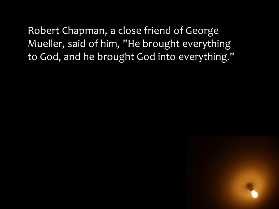 Robert Chapman, a close friend of George Mueller, said of him,