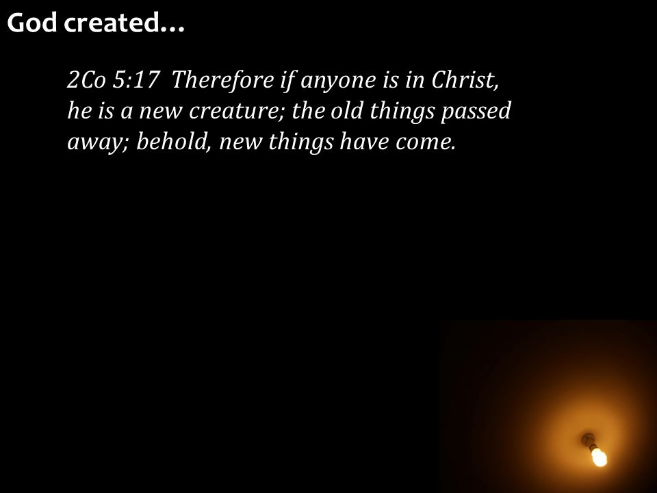 2Co 5:17 Therefore if anyone is in Christ, he is a new creature; the old things passed away; behold, new things have come. God created…
