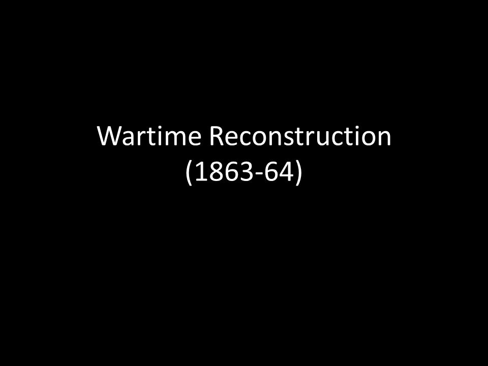 Wartime Reconstruction (1863-64)