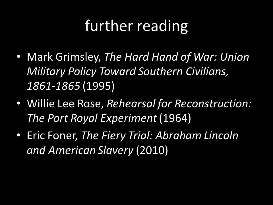 further reading Mark Grimsley, The Hard Hand of War: Union Military Policy Toward Southern Civilians, 1861-1865 (1995) Willie Lee Rose, Rehearsal for Reconstruction: The Port Royal Experiment (1964) Eric Foner, The Fiery Trial: Abraham Lincoln and American Slavery (2010)