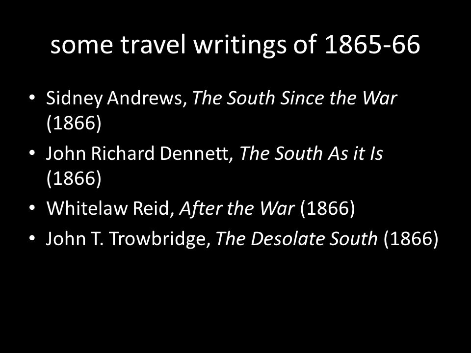 some travel writings of 1865-66 Sidney Andrews, The South Since the War (1866) John Richard Dennett, The South As it Is (1866) Whitelaw Reid, After the War (1866) John T.