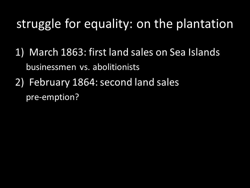 struggle for equality: on the plantation 1)March 1863: first land sales on Sea Islands businessmen vs.