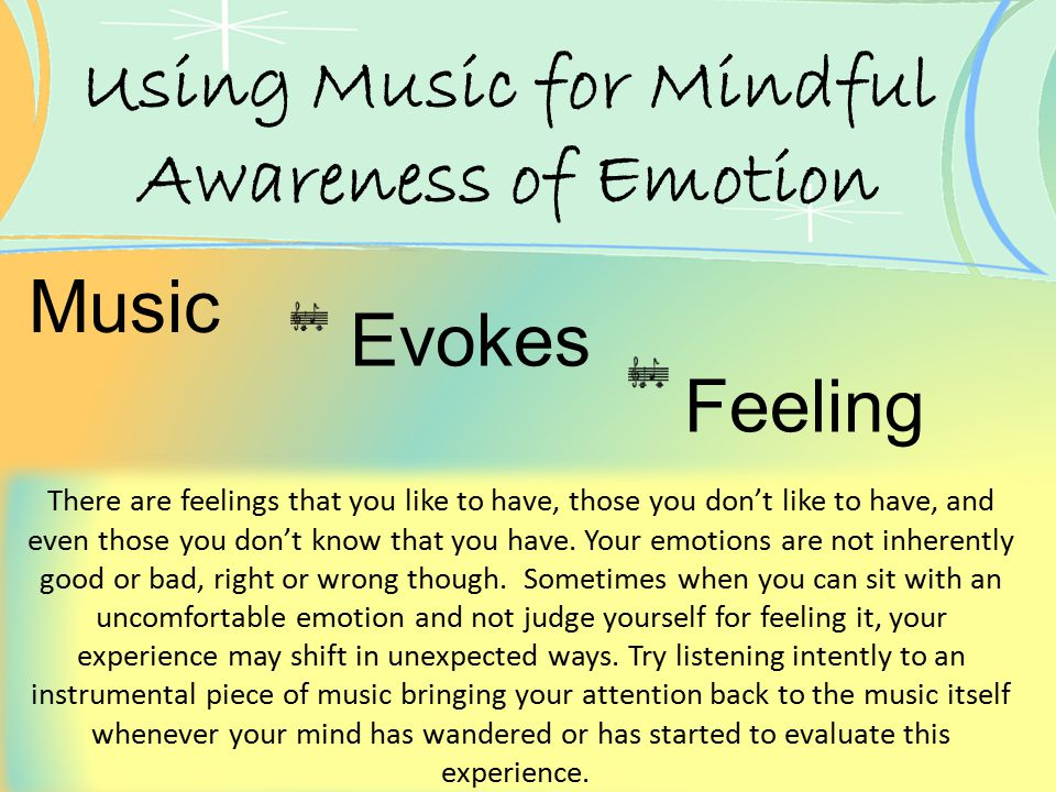Using Music for Mindful Awareness of Emotion There are feelings that you like to have, those you don't like to have, and even those you don't know tha