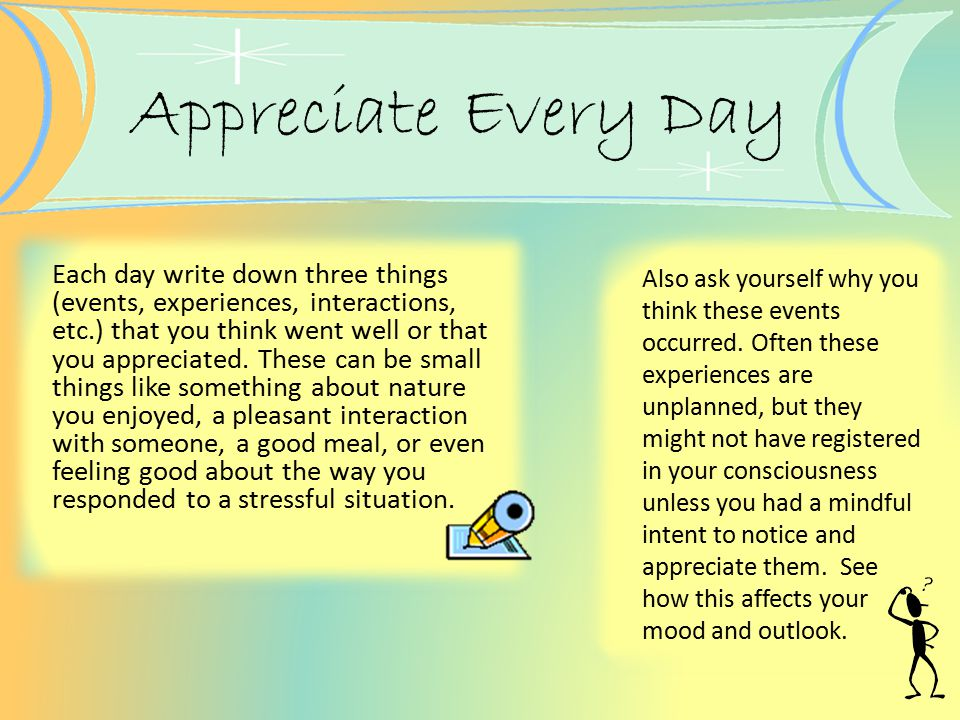 Appreciate Every Day Each day write down three things (events, experiences, interactions, etc.) that you think went well or that you appreciated. Thes