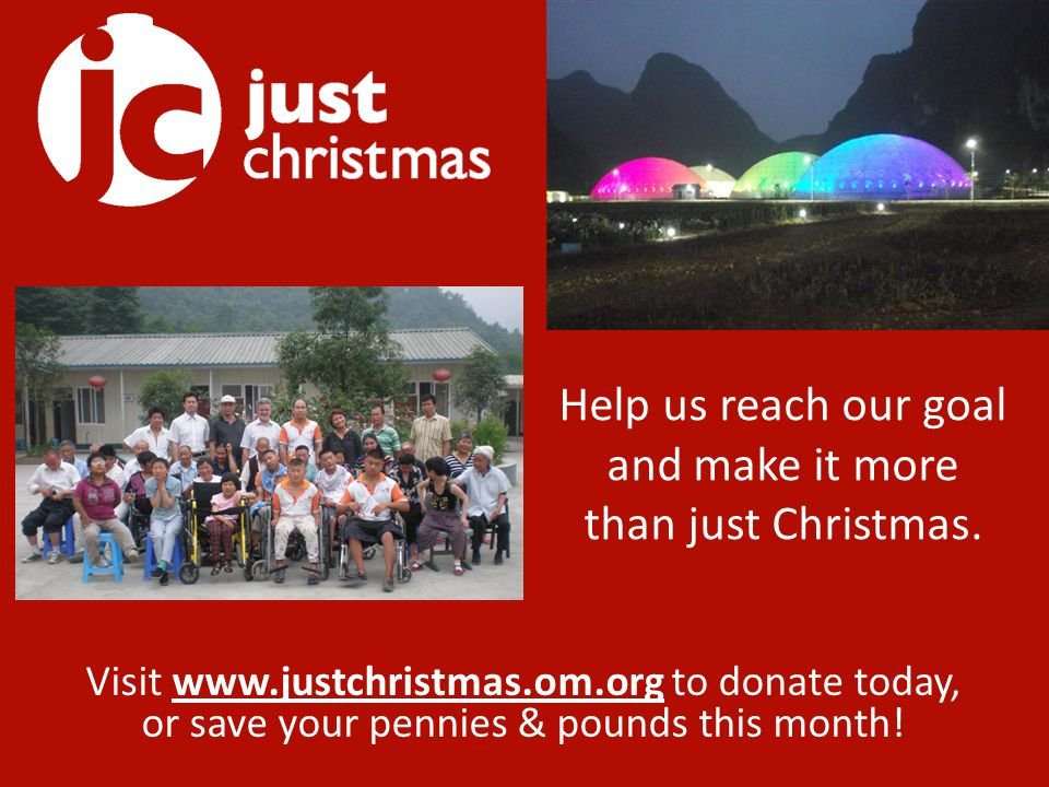 Visit www.justchristmas.om.org to donate today, or save your pennies & pounds this month.