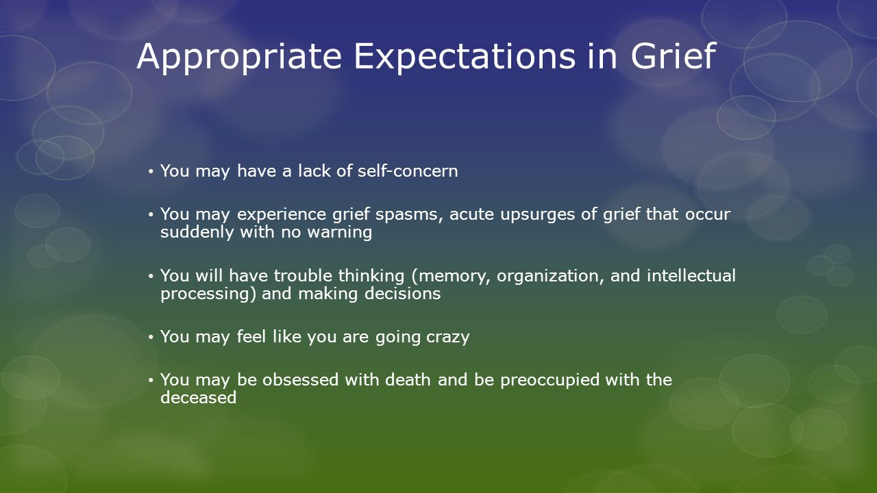 Grief and Mourning (Rando) Assumptive world: 1.Expectations about the world in general (God is good, the world is fair, etc) 2.Assumptions about people (I will be supported) When a loved one dies, one's assumptive world is shattered.