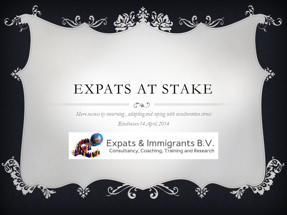 EXPATS AT STAKE More success by mourning, adapting and coping with acculturation stress Eindhoven 14 April 2014
