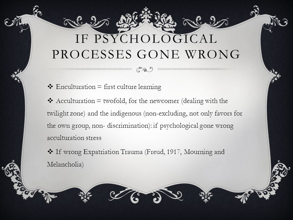 IF PSYCHOLOGICAL PROCESSES GONE WRONG  Enculturation = first culture learning  Acculturation = twofold, for the newcomer (dealing with the twilight zone) and the indigenous (non-excluding, not only favors for the own group, non- discrimination): if psychological gone wrong acculturation stress  If wrong Expatriation Trauma (Freud, 1917, Mourning and Melancholia)