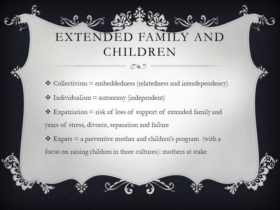 EXTENDED FAMILY AND CHILDREN  Collectivism = embeddedness (relatedness and interdependency)  Individualism = autonomy (independent)  Expatriation = risk of loss of support of extended family and years of stress, divorce, separation and failure  Expats = a preventive mother and children s program (with a focus on raising children in three cultures): mothers at stake