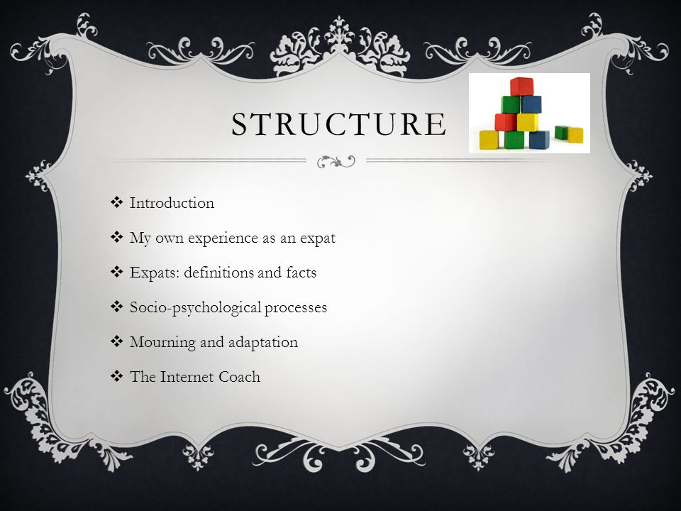 STRUCTURE  Introduction  My own experience as an expat  Expats: definitions and facts  Socio-psychological processes  Mourning and adaptation  The Internet Coach