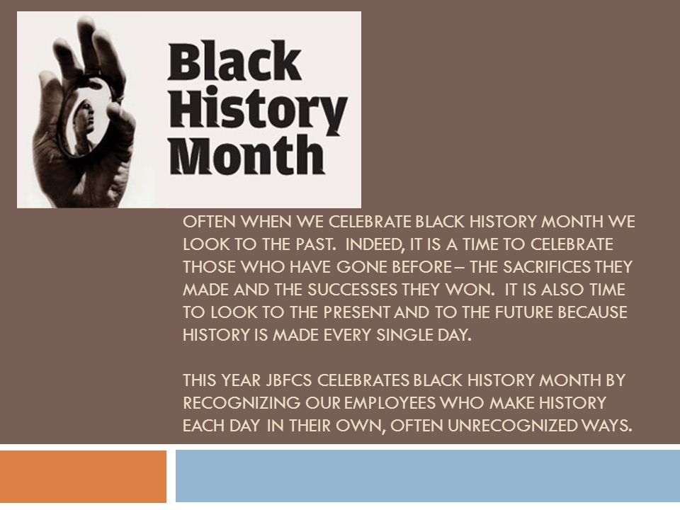 OFTEN WHEN WE CELEBRATE BLACK HISTORY MONTH WE LOOK TO THE PAST.