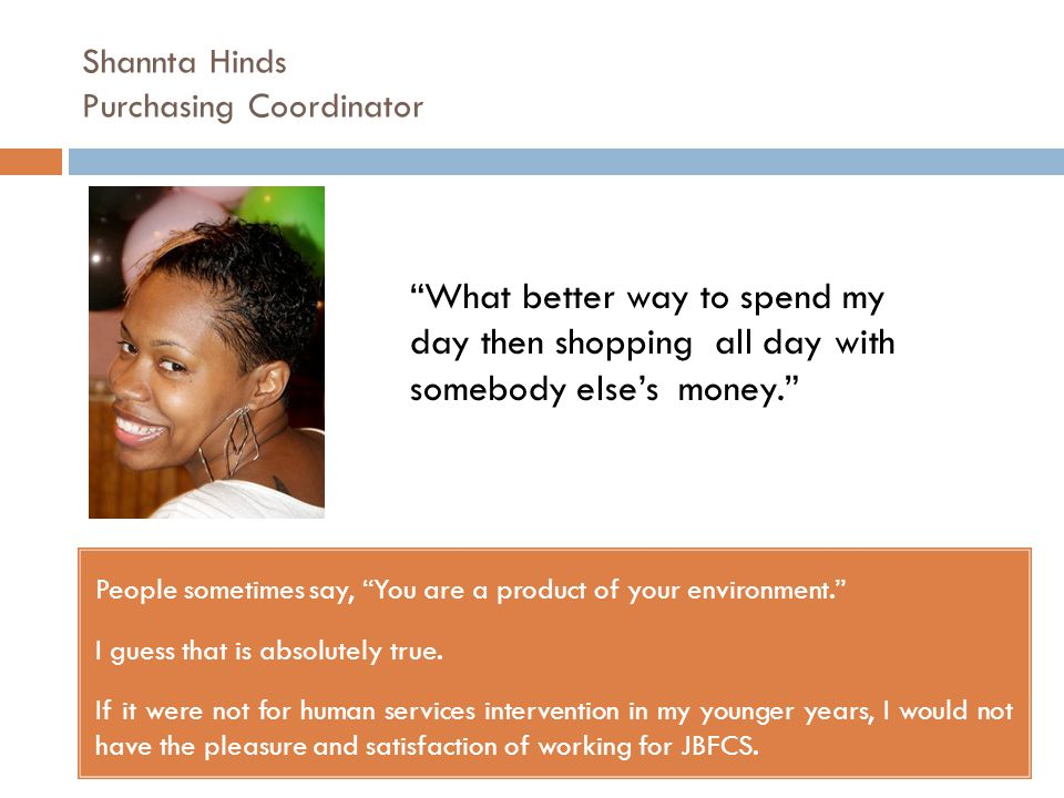 Shannta Hinds Purchasing Coordinator People sometimes say, You are a product of your environment. I guess that is absolutely true.