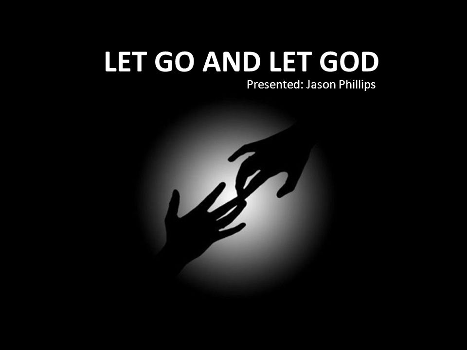 LET GO AND LET GOD Presented: Jason Phillips