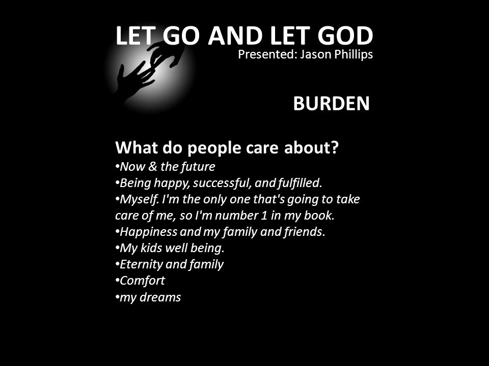 LET GO AND LET GOD Presented: Jason Phillips BURDEN What do people care about.