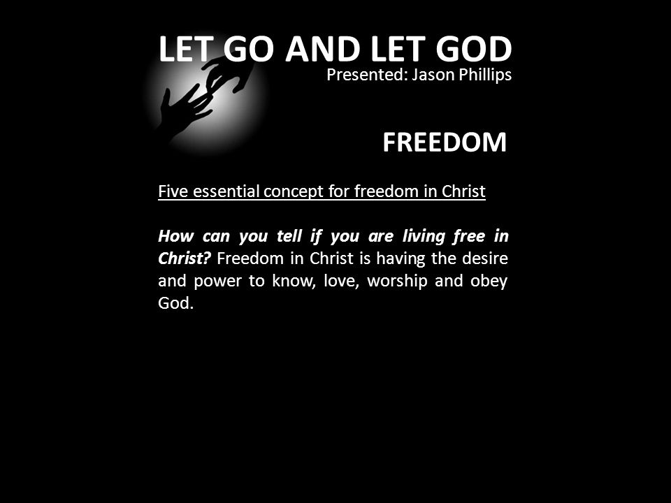 LET GO AND LET GOD Presented: Jason Phillips FREEDOM Five essential concept for freedom in Christ How can you tell if you are living free in Christ.