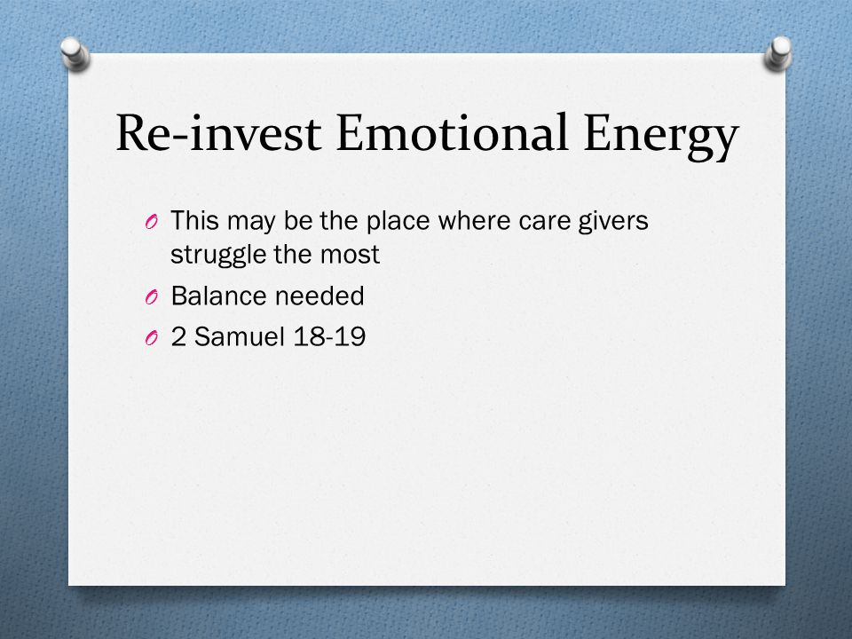 Re-invest Emotional Energy O This may be the place where care givers struggle the most O Balance needed O 2 Samuel 18-19