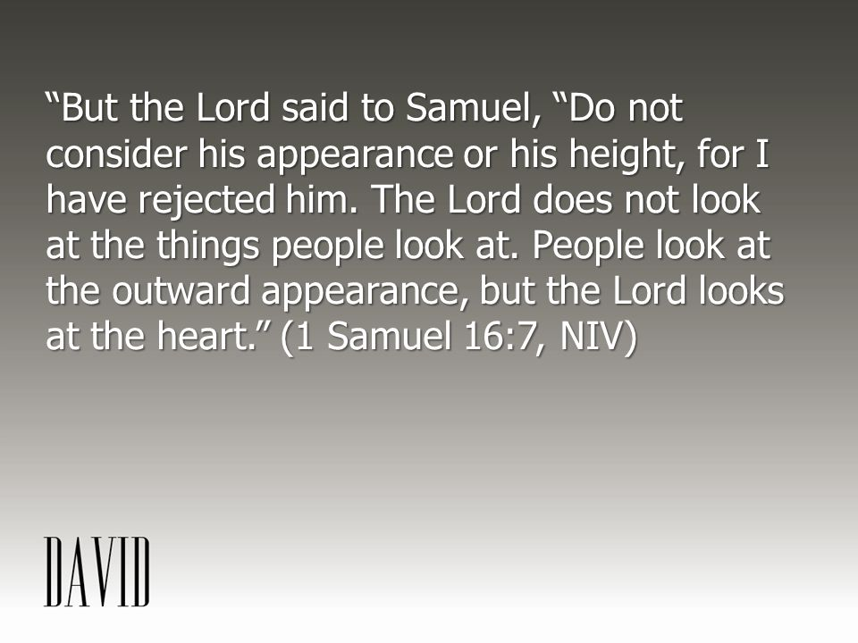 But the Lord said to Samuel, Do not consider his appearance or his height, for I have rejected him.