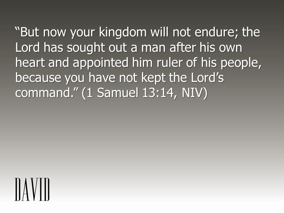 But now your kingdom will not endure; the Lord has sought out a man after his own heart and appointed him ruler of his people, because you have not kept the Lord's command. (1 Samuel 13:14, NIV)