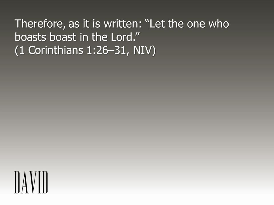 """Therefore, as it is written: """"Let the one who boasts boast in the Lord."""" (1 Corinthians 1:26–31, NIV)"""