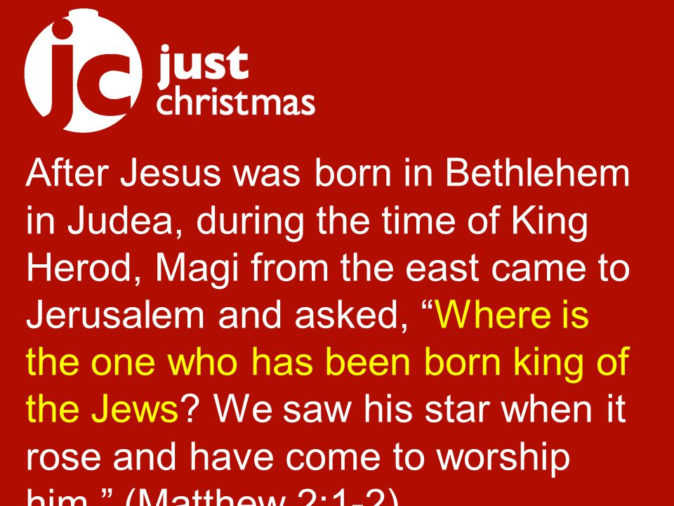 After Jesus was born in Bethlehem in Judea, during the time of King Herod, Magi from the east came to Jerusalem and asked, Where is the one who has been born king of the Jews.