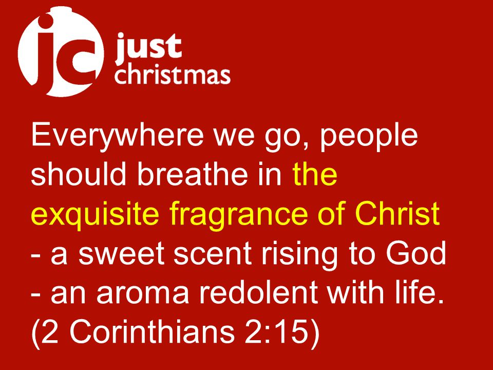Everywhere we go, people should breathe in the exquisite fragrance of Christ - a sweet scent rising to God - an aroma redolent with life.