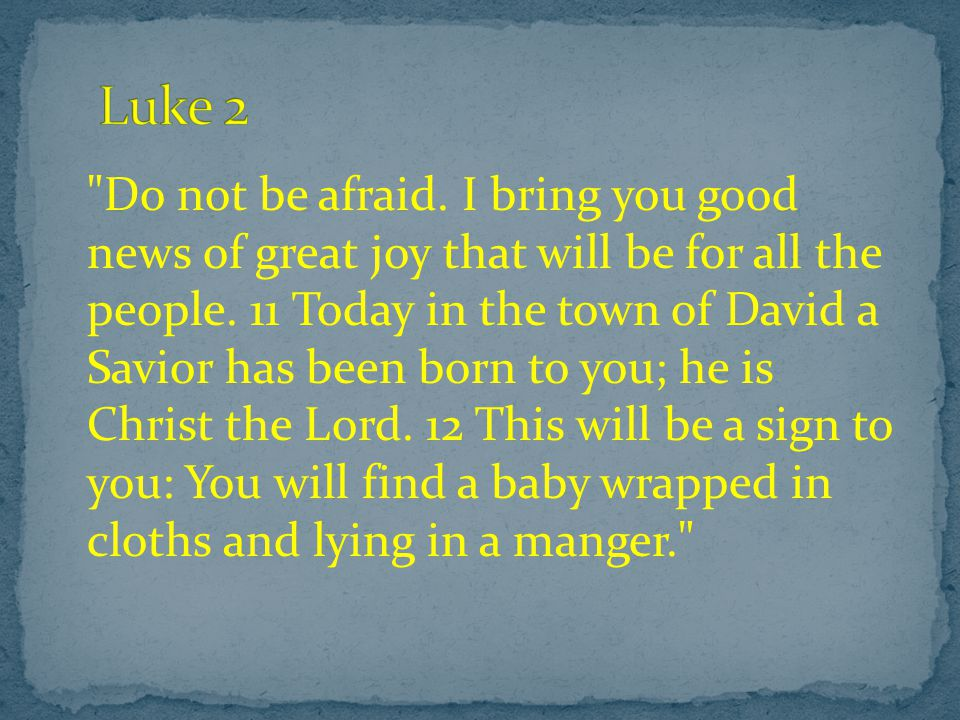 Do not be afraid. I bring you good news of great joy that will be for all the people.