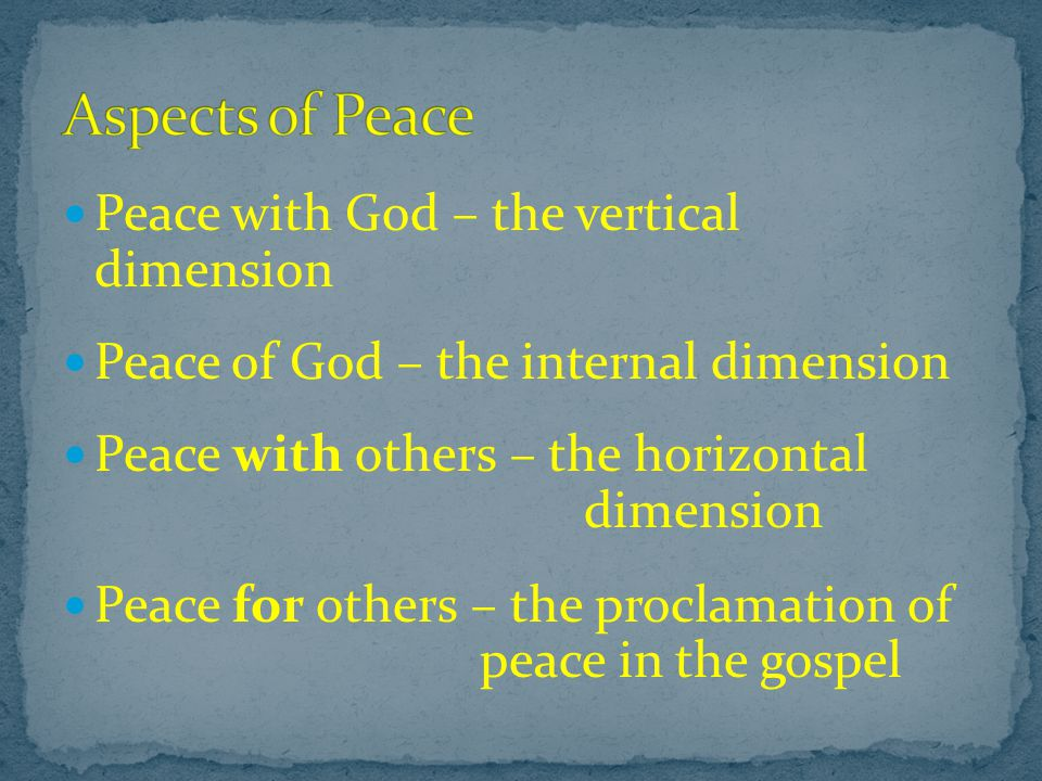 Peace with God – the vertical dimension Peace of God – the internal dimension Peace with others – the horizontal dimension Peace for others – the proclamation of peace in the gospel