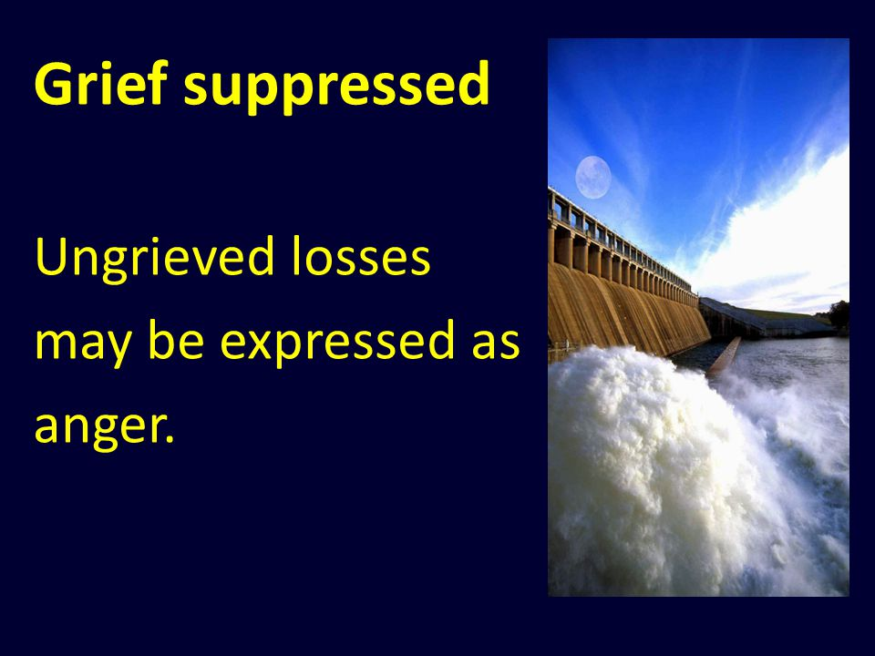 Grief suppressed Ungrieved losses may be expressed as anger.