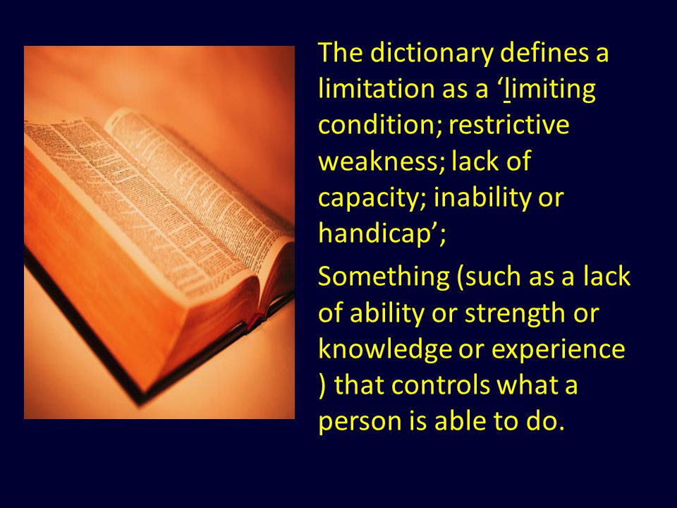 The dictionary defines a limitation as a 'limiting condition; restrictive weakness; lack of capacity; inability or handicap'; Something (such as a lack of ability or strength or knowledge or experience ) that controls what a person is able to do.