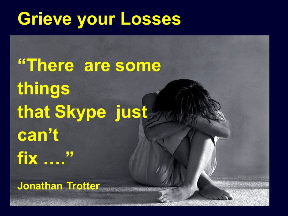 "Grieve your Losses ""There are some things that Skype just can't fix …."" Jonathan Trotter"