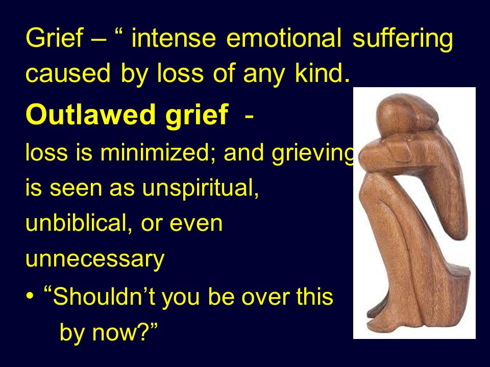 Grief – intense emotional suffering caused by loss of any kind.