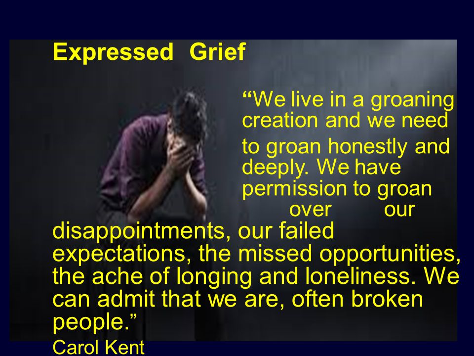 "Expressed Grief ""We live in a groaning creation and we need to groan honestly and deeply. We have permission to groan over our disappointments, our fa"