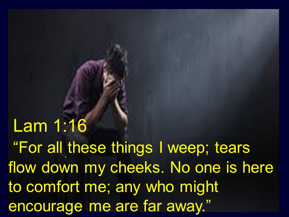 "Lam 1:16 ""For all these things I weep; tears flow down my cheeks. No one is here to comfort me; any who might encourage me are far away."""